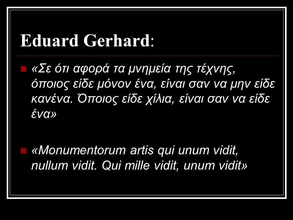 Eduard Gerhard: «Σε ότι αφορά τα μνημεία της τέχνης, όποιος είδε μόνον ένα, είναι σαν να μην είδε κανένα.
