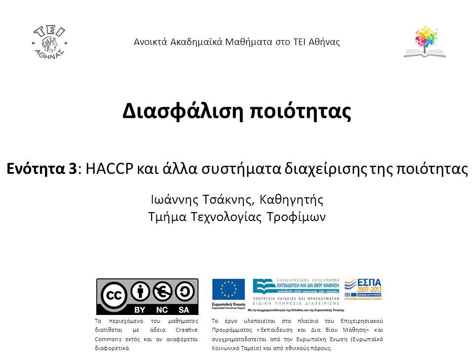 Διασφάλιση ποιότητας Ενότητα 3: HACCP και άλλα συστήματα διαχείρισης της ποιότητας Ιωάννης Τσάκνης, Καθηγητής Τμήμα Τεχνολογίας Τροφίμων Ανοικτά Ακαδημαϊκά Μαθήματα στο ΤΕΙ Αθήνας Το περιεχόμενο του μαθήματος διατίθεται με άδεια Creative Commons εκτός και αν αναφέρεται διαφορετικά Το έργο υλοποιείται στο πλαίσιο του Επιχειρησιακού Προγράμματος «Εκπαίδευση και Δια Βίου Μάθηση» και συγχρηματοδοτείται από την Ευρωπαϊκή Ένωση (Ευρωπαϊκό Κοινωνικό Ταμείο) και από εθνικούς πόρους.