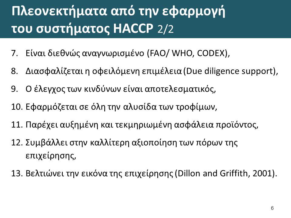 Πλεονεκτήματα από την εφαρμογή του συστήματος HACCP 2/2 6 7.Είναι διεθνώς αναγνωρισμένο (FAO/ WHO, CODEX), 8.Διασφαλίζεται η οφειλόμενη επιμέλεια (Due diligence support), 9.Ο έλεγχος των κινδύνων είναι αποτελεσματικός, 10.Εφαρμόζεται σε όλη την αλυσίδα των τροφίμων, 11.Παρέχει αυξημένη και τεκμηριωμένη ασφάλεια προϊόντος, 12.Συμβάλλει στην καλλίτερη αξιοποίηση των πόρων της επιχείρησης, 13.Βελτιώνει την εικόνα της επιχείρησης (Dillon and Griffith, 2001).