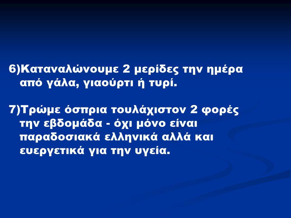 6)Καταναλώνουμε 2 μερίδες την ημέρα από γάλα, γιαούρτι ή τυρί. 7)Τρώμε όσπρια τουλάχιστον 2 φορές την εβδομάδα - όχι μόνο είναι παραδοσιακά ελληνικά α