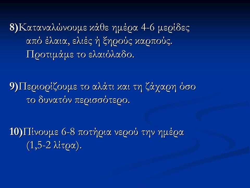 8)Καταναλώνουμε κάθε ημέρα 4-6 μερίδες από έλαια, ελιές ή ξηρούς καρπούς. Προτιμάμε το ελαιόλαδο. 9)Περιορίζουμε το αλάτι και τη ζάχαρη όσο το δυνατόν