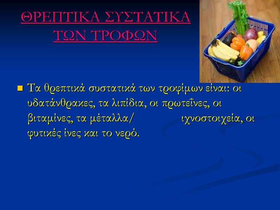 ΘΡΕΠΤΙΚΑ ΣΥΣΤΑΤΙΚΑ ΤΩΝ ΤΡΟΦΩΝ Τα θρεπτικά συστατικά των τροφίμων είναι: οι υδατάνθρακες, τα λιπίδια, οι πρωτεΐνες, οι βιταμίνες, τα μέταλλα/ ιχνοστοιχ