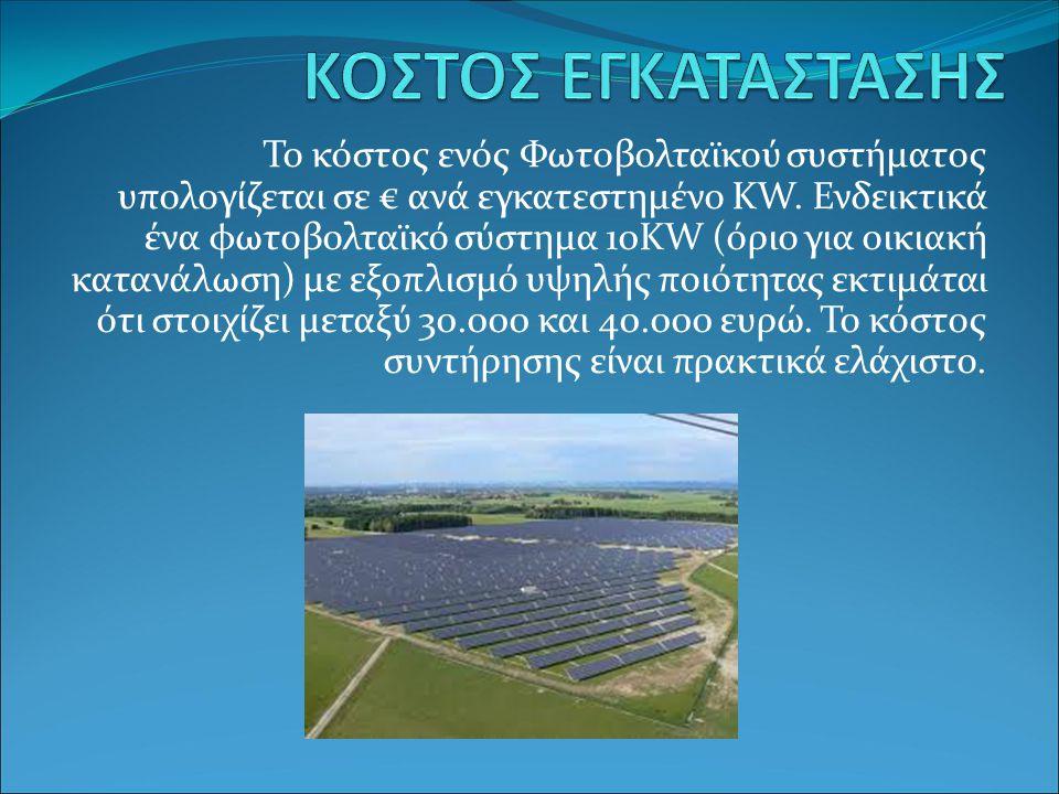 Το κόστος ενός Φωτοβολταϊκού συστήματος υπολογίζεται σε € ανά εγκατεστημένο ΚW. Ενδεικτικά ένα φωτοβολταϊκό σύστημα 10ΚW (όριο για οικιακή κατανάλωση)