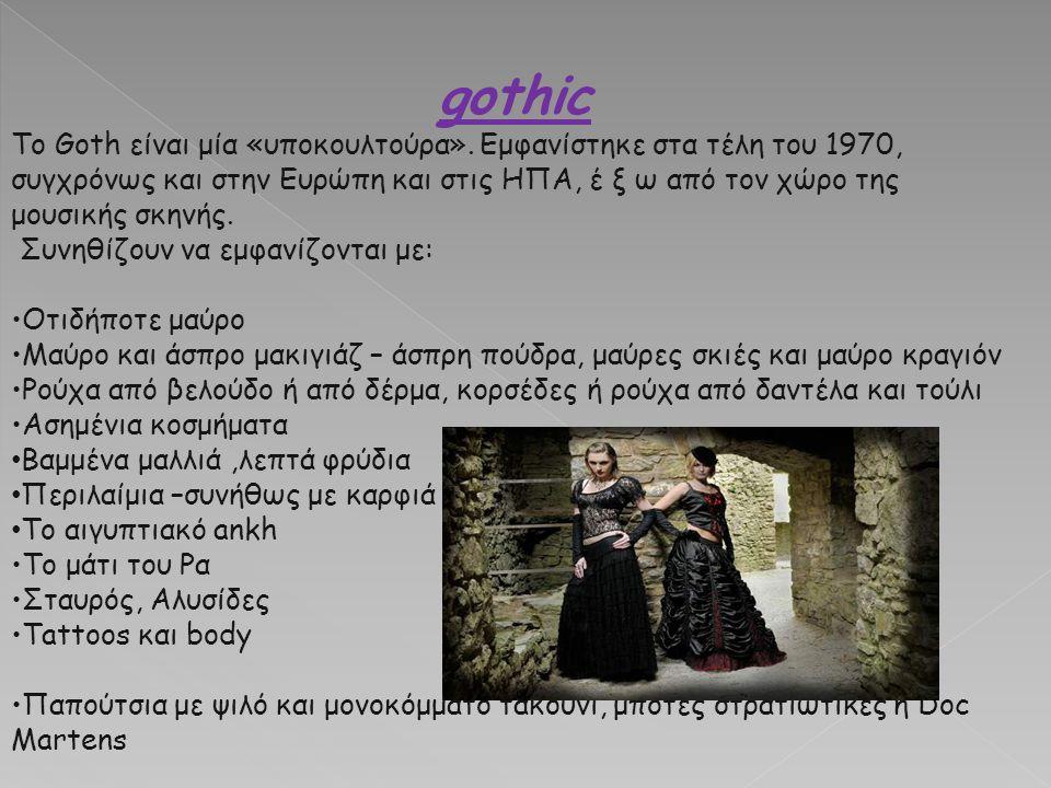 gothic Το Goth είναι μία «υποκουλτούρα». Εμφανίστηκε στα τέλη του 1970, συγχρόνως και στην Ευρώπη και στις ΗΠΑ, έ ξ ω από τον χώρο της μουσικής σκηνής