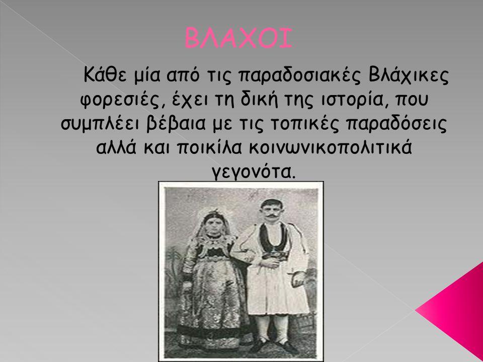 ΒΛΑΧΟΙ Κάθε μία από τις παραδοσιακές Βλάχικες φορεσιές, έχει τη δική της ιστορία, που συμπλέει βέβαια με τις τοπικές παραδόσεις αλλά και ποικίλα κοινω