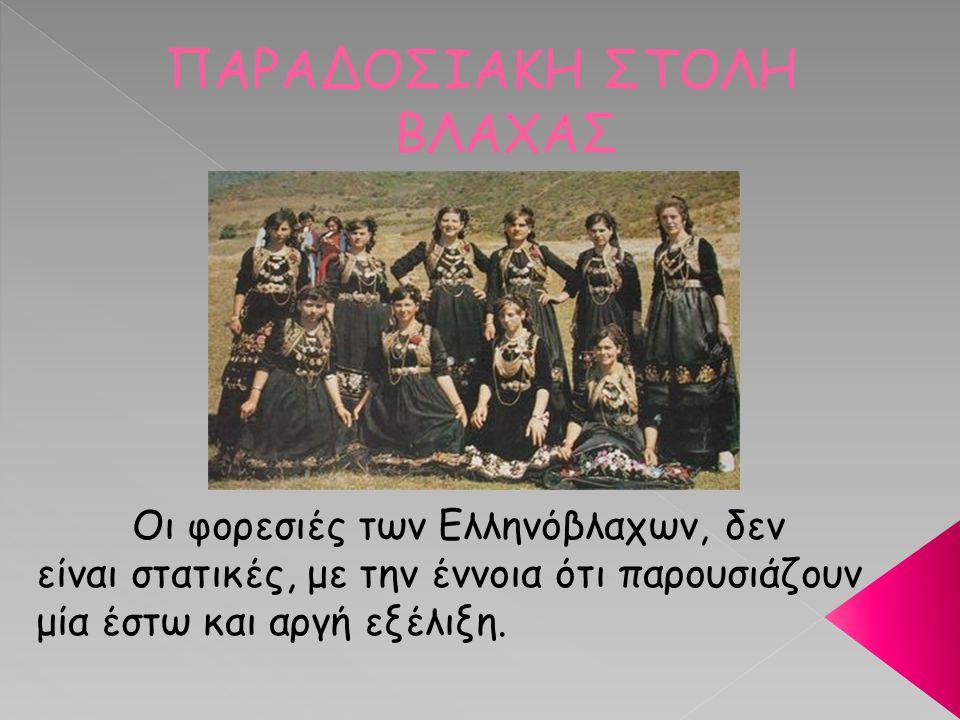ΠΑΡΑΔΟΣΙΑΚΗ ΣΤΟΛΗ ΒΛΑΧΑΣ Οι φορεσιές των Ελληνόβλαχων, δεν είναι στατικές, με την έννοια ότι παρουσιάζουν μία έστω και αργή εξέλιξη.