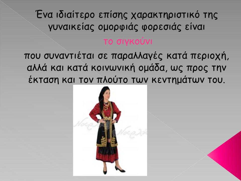 Ένα ιδιαίτερο επίσης χαρακτηριστικό της γυναικείας ομορφιάς φορεσιάς είναι το σιγκούνι που συναντιέται σε παραλλαγές κατά περιοχή, αλλά και κατά κοινω