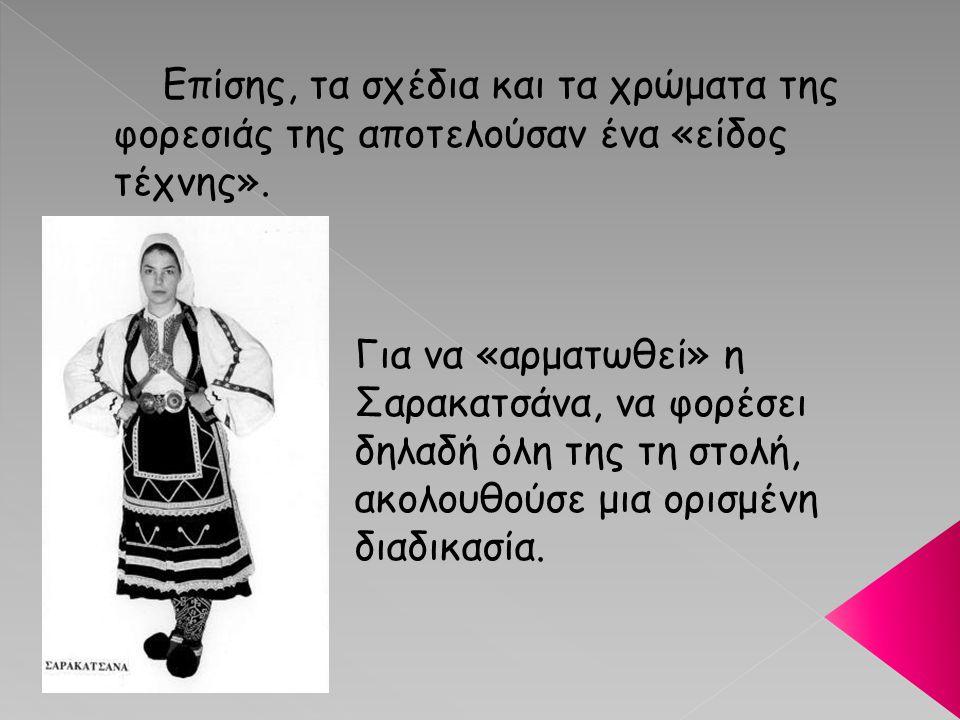 Επίσης, τα σχέδια και τα χρώματα της φορεσιάς της αποτελούσαν ένα «είδος τέχνης». Για να «αρματωθεί» η Σαρακατσάνα, να φορέσει δηλαδή όλη της τη στολή