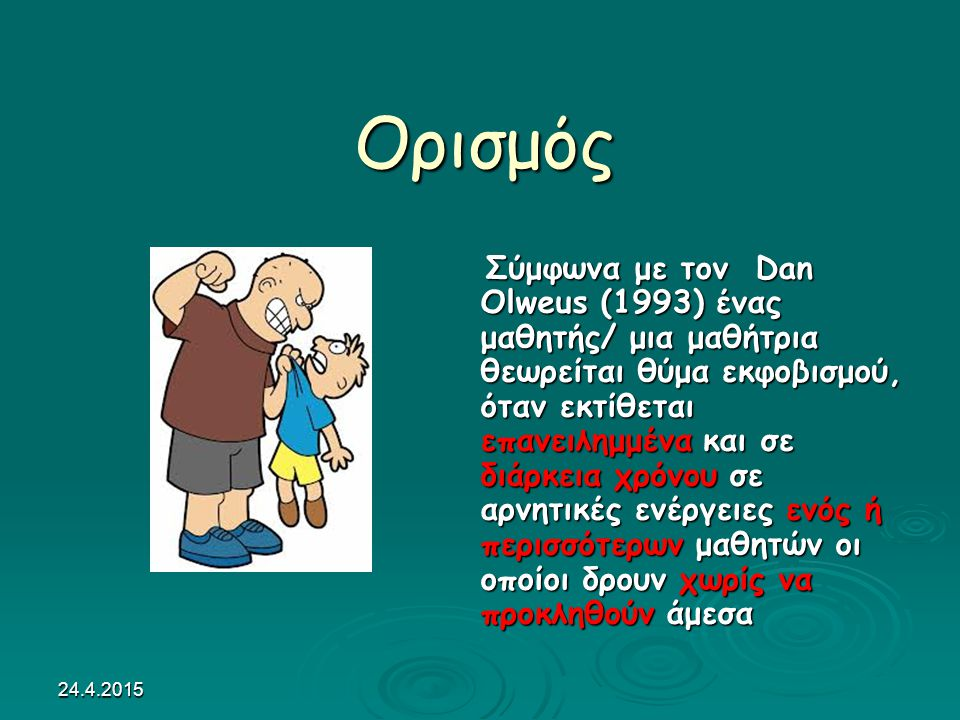 24.4.2015 Ορισμός Ορισμός Σύμφωνα με τον Dan Olweus (1993) ένας μαθητής/ μια μαθήτρια θεωρείται θύμα εκφοβισμού, όταν εκτίθεται επανειλημμένα και σε διάρκεια χρόνου σε αρνητικές ενέργειες ενός ή περισσότερων μαθητών οι οποίοι δρουν χωρίς να προκληθούν άμεσα Σύμφωνα με τον Dan Olweus (1993) ένας μαθητής/ μια μαθήτρια θεωρείται θύμα εκφοβισμού, όταν εκτίθεται επανειλημμένα και σε διάρκεια χρόνου σε αρνητικές ενέργειες ενός ή περισσότερων μαθητών οι οποίοι δρουν χωρίς να προκληθούν άμεσα