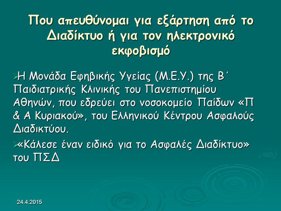 24.4.2015 Που απευθύνομαι για εξάρτηση από το Διαδίκτυο ή για τον ηλεκτρονικό εκφοβισμό  Η Μονάδα Εφηβικής Υγείας (Μ.Ε.Υ.) της Β΄ Παιδιατρικής Κλινικής του Πανεπιστημίου Αθηνών, που εδρεύει στο νοσοκομείο Παίδων «Π & A Κυριακού», του Ελληνικού Κέντρου Ασφαλούς Διαδικτύου.