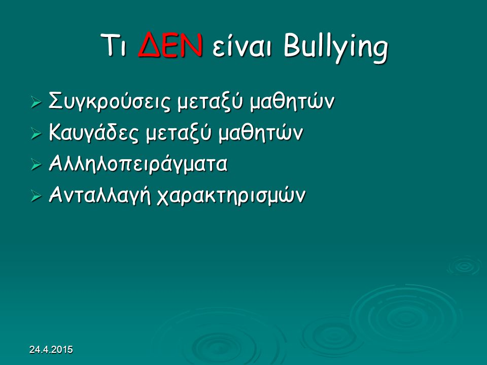 24.4.2015 Τι ΔΕΝ είναι Bullying  Συγκρούσεις μεταξύ μαθητών  Καυγάδες μεταξύ μαθητών  Αλληλοπειράγματα  Ανταλλαγή χαρακτηρισμών