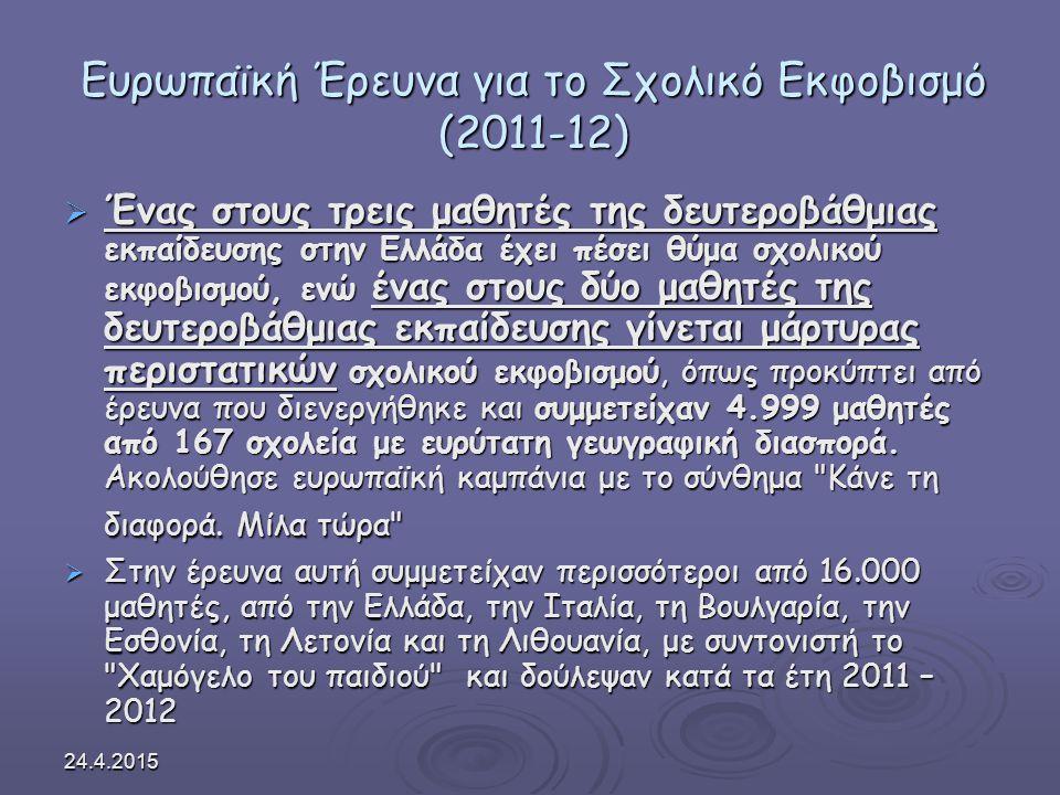 24.4.2015 Ευρωπαϊκή Έρευνα για το Σχολικό Εκφοβισμό (2011-12)  Ένας στους τρεις μαθητές της δευτεροβάθμιας εκπαίδευσης στην Ελλάδα έχει πέσει θύμα σχολικού εκφοβισμού, ενώ ένας στους δύο μαθητές της δευτεροβάθμιας εκπαίδευσης γίνεται μάρτυρας περιστατικών σχολικού εκφοβισμού, όπως προκύπτει από έρευνα που διενεργήθηκε και συμμετείχαν 4.999 μαθητές από 167 σχολεία με ευρύτατη γεωγραφική διασπορά.