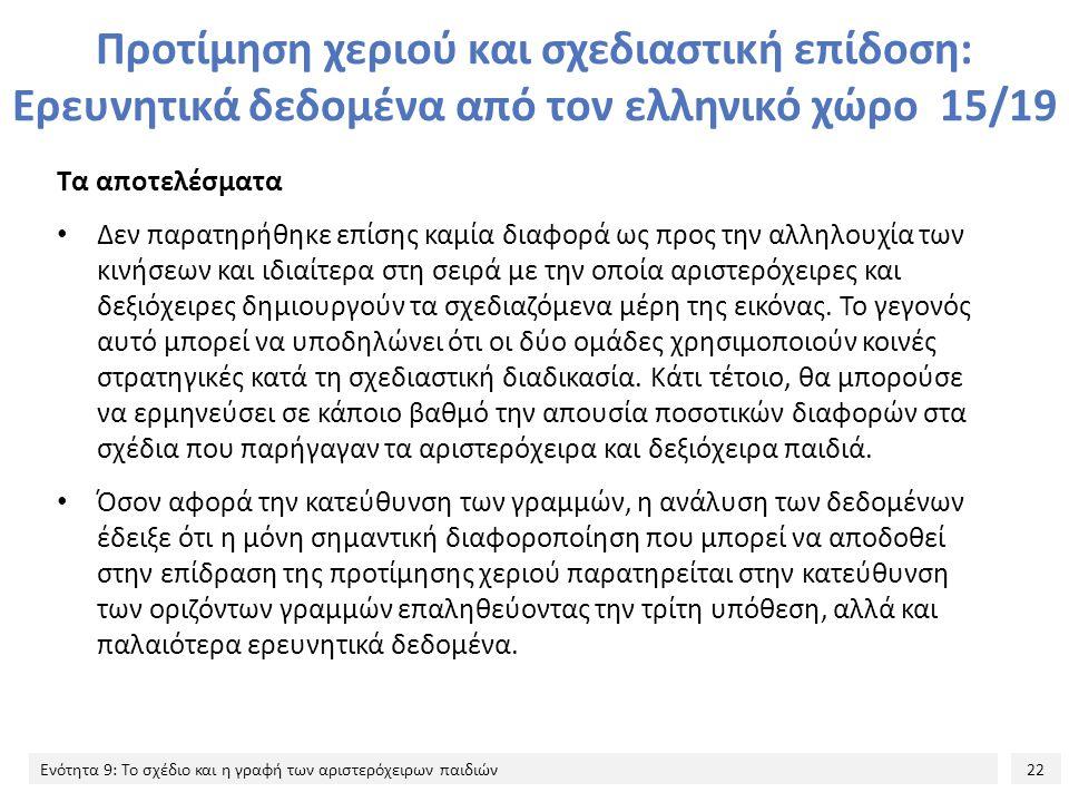 22 Ενότητα 9: Το σχέδιο και η γραφή των αριστερόχειρων παιδιών Προτίμηση χεριού και σχεδιαστική επίδοση: Ερευνητικά δεδομένα από τον ελληνικό χώρο 15/19 Τα αποτελέσματα Δεν παρατηρήθηκε επίσης καμία διαφορά ως προς την αλληλουχία των κινήσεων και ιδιαίτερα στη σειρά με την οποία αριστερόχειρες και δεξιόχειρες δημιουργούν τα σχεδιαζόμενα μέρη της εικόνας.