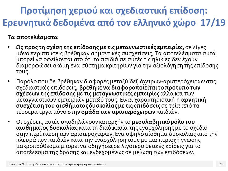 24 Ενότητα 9: Το σχέδιο και η γραφή των αριστερόχειρων παιδιών Προτίμηση χεριού και σχεδιαστική επίδοση: Ερευνητικά δεδομένα από τον ελληνικό χώρο 17/19 Τα αποτελέσματα Ως προς τη σχέση της επίδοσης με τις μεταγνωστικές εμπειρίες, σε λίγες μόνο περιπτώσεις βρέθηκαν σημαντικές συσχετίσεις, Τα αποτελέσματα αυτά μπορεί να οφείλονται στο ότι τα παιδιά σε αυτές τις ηλικίες δεν έχουν διαμορφώσει ακόμη ένα σύστημα κριτηρίων για την αξιολόγηση της επίδοσής τους.