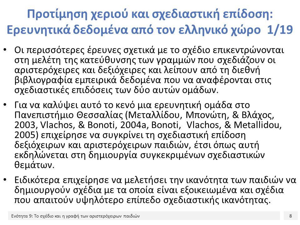 8 Ενότητα 9: Το σχέδιο και η γραφή των αριστερόχειρων παιδιών Προτίμηση χεριού και σχεδιαστική επίδοση: Ερευνητικά δεδομένα από τον ελληνικό χώρο 1/19 Oι περισσότερες έρευνες σχετικά με το σχέδιο επικεντρώνονται στη μελέτη της κατεύθυνσης των γραμμών που σχεδιάζουν οι αριστερόχειρες και δεξιόχειρες και λείπουν από τη διεθνή βιβλιογραφία εμπειρικά δεδομένα που να αναφέρονται στις σχεδιαστικές επιδόσεις των δύο αυτών ομάδων.