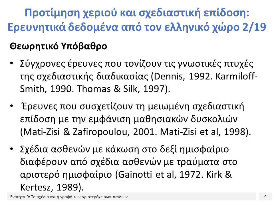 9 Ενότητα 9: Το σχέδιο και η γραφή των αριστερόχειρων παιδιών Προτίμηση χεριού και σχεδιαστική επίδοση: Ερευνητικά δεδομένα από τον ελληνικό χώρο 2/19 Θεωρητικό Υπόβαθρο Σύγχρονες έρευνες που τονίζουν τις γνωστικές πτυχές της σχεδιαστικής διαδικασίας (Dennis, 1992.