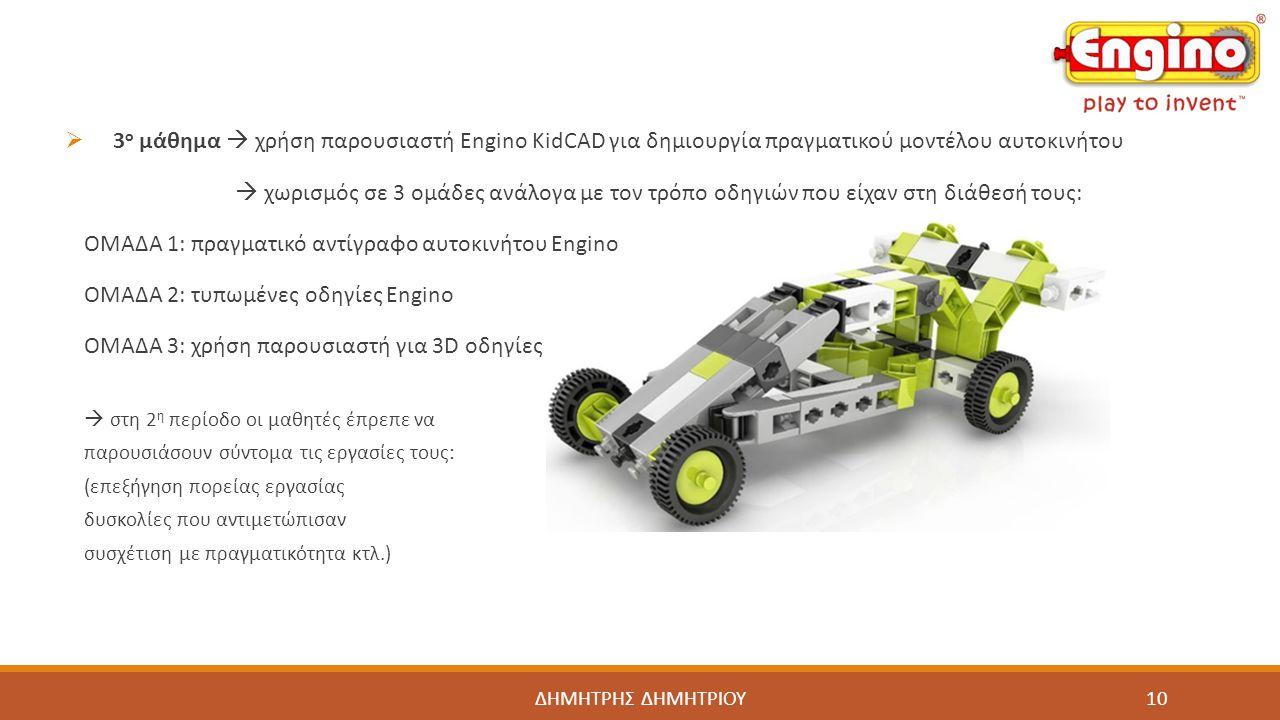 ΔΗΜΗΤΡΗΣ ΔΗΜΗΤΡΙΟΥ  3 ο μάθημα  χρήση παρουσιαστή Engino KidCAD για δημιουργία πραγματικού μοντέλου αυτοκινήτου  χωρισμός σε 3 ομάδες ανάλογα με το