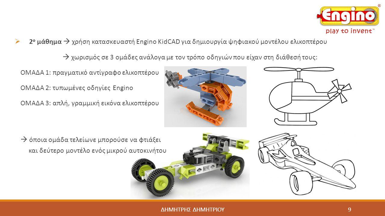 ΔΗΜΗΤΡΗΣ ΔΗΜΗΤΡΙΟΥ  3 ο μάθημα  χρήση παρουσιαστή Engino KidCAD για δημιουργία πραγματικού μοντέλου αυτοκινήτου  χωρισμός σε 3 ομάδες ανάλογα με τον τρόπο οδηγιών που είχαν στη διάθεσή τους: ΟΜΑΔΑ 1: πραγματικό αντίγραφο αυτοκινήτου Engino ΟΜΑΔΑ 2: τυπωμένες οδηγίες Engino ΟΜΑΔΑ 3: χρήση παρουσιαστή για 3D οδηγίες  στη 2 η περίοδο οι μαθητές έπρεπε να παρουσιάσουν σύντομα τις εργασίες τους: (επεξήγηση πορείας εργασίας δυσκολίες που αντιμετώπισαν συσχέτιση με πραγματικότητα κτλ.) 10