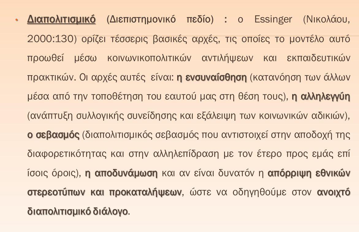 Διαπολιτισμικό η ενσυναίσθηση η αλληλεγγύη ο σεβασμός η αποδυνάμωση απόρριψη εθνικών στερεοτύπων και προκαταλήψεωνανοιχτό διαπολιτισμικό διάλογο Διαπολιτισμικό (Διεπιστημονικό πεδίο) : ο Essinger (Νικολάου, 2000:130) ορίζει τέσσερις βασικές αρχές, τις οποίες το μοντέλο αυτό προωθεί μέσω κοινωνικοπολιτικών αντιλήψεων και εκπαιδευτικών πρακτικών.