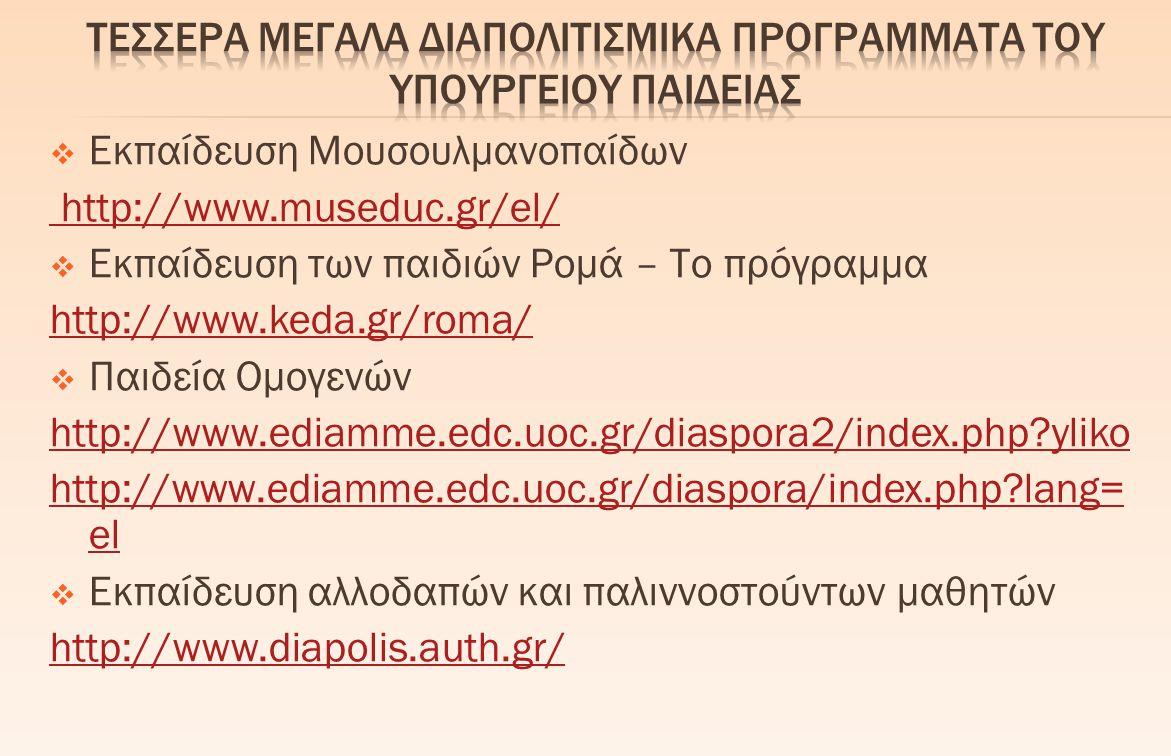  Εκπαίδευση Μουσουλμανοπαίδων http://www.museduc.gr/el/  Εκπαίδευση των παιδιών Ρομά – Το πρόγραμμα http://www.keda.gr/roma/  Παιδεία Ομογενών http://www.ediamme.edc.uoc.gr/diaspora2/index.php?yliko http://www.ediamme.edc.uoc.gr/diaspora/index.php?lang= el  Εκπαίδευση αλλοδαπών και παλιννοστούντων μαθητών http://www.diapolis.auth.gr/