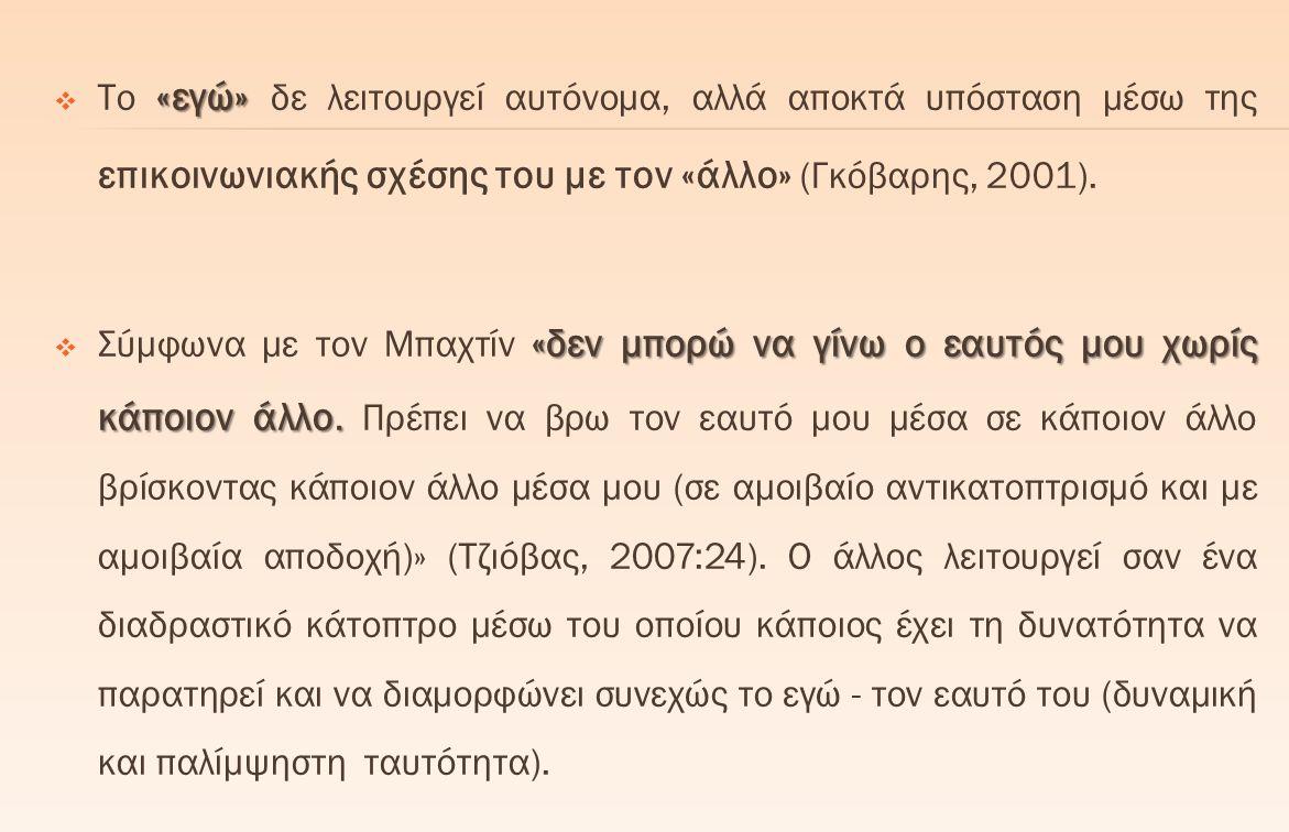 «εγώ»  Το «εγώ» δε λειτουργεί αυτόνομα, αλλά αποκτά υπόσταση μέσω της επικοινωνιακής σχέσης του με τον «άλλο» (Γκόβαρης, 2001). «δεν μπορώ να γίνω ο