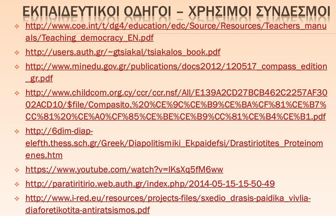  http://www.coe.int/t/dg4/education/edc/Source/Resources/Teachers_manu als/Teaching_democracy_EN.pdf http://www.coe.int/t/dg4/education/edc/Source/Resources/Teachers_manu als/Teaching_democracy_EN.pdf  http://users.auth.gr/~gtsiakal/tsiakalos_book.pdf http://users.auth.gr/~gtsiakal/tsiakalos_book.pdf  http://www.minedu.gov.gr/publications/docs2012/120517_compass_edition _gr.pdf http://www.minedu.gov.gr/publications/docs2012/120517_compass_edition _gr.pdf  http://www.childcom.org.cy/ccr/ccr.nsf/All/E139A2CD27BCB462C2257AF30 02ACD10/$file/Compasito,%20%CE%9C%CE%B9%CE%BA%CF%81%CE%B7% CC%81%20%CE%A0%CF%85%CE%BE%CE%B9%CC%81%CE%B4%CE%B1.pdf http://www.childcom.org.cy/ccr/ccr.nsf/All/E139A2CD27BCB462C2257AF30 02ACD10/$file/Compasito,%20%CE%9C%CE%B9%CE%BA%CF%81%CE%B7% CC%81%20%CE%A0%CF%85%CE%BE%CE%B9%CC%81%CE%B4%CE%B1.pdf  http://6dim-diap- elefth.thess.sch.gr/Greek/Diapolitismiki_Ekpaidefsi/Drastiriotites_Proteinom enes.htm http://6dim-diap- elefth.thess.sch.gr/Greek/Diapolitismiki_Ekpaidefsi/Drastiriotites_Proteinom enes.htm  https://www.youtube.com/watch?v=lKsXq5fM6ww https://www.youtube.com/watch?v=lKsXq5fM6ww  http://paratiritirio.web.auth.gr/index.php/2014-05-15-15-50-49 http://paratiritirio.web.auth.gr/index.php/2014-05-15-15-50-49  http://www.i-red.eu/resources/projects-files/sxedio_drasis-paidika_vivlia- diaforetikotita-antiratsismos.pdf http://www.i-red.eu/resources/projects-files/sxedio_drasis-paidika_vivlia- diaforetikotita-antiratsismos.pdf