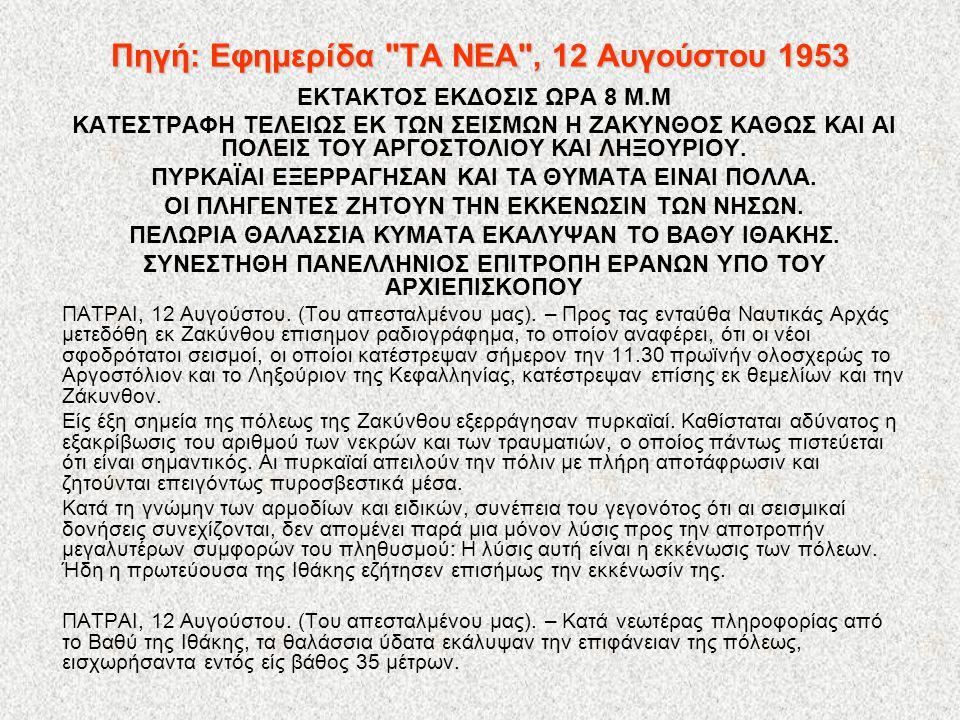 Πηγή: Εφημερίδα ΤΑ ΝΕΑ , 12 Αυγούστου 1953 ΕΚΤΑΚΤΟΣ ΕΚΔΟΣΙΣ ΩΡΑ 8 Μ.Μ ΚΑΤΕΣΤΡΑΦΗ ΤΕΛΕΙΩΣ ΕΚ ΤΩΝ ΣΕΙΣΜΩΝ Η ΖΑΚΥΝΘΟΣ ΚΑΘΩΣ ΚΑΙ ΑΙ ΠΟΛΕΙΣ ΤΟΥ ΑΡΓΟΣΤΟΛΙΟΥ ΚΑΙ ΛΗΞΟΥΡΙΟΥ.
