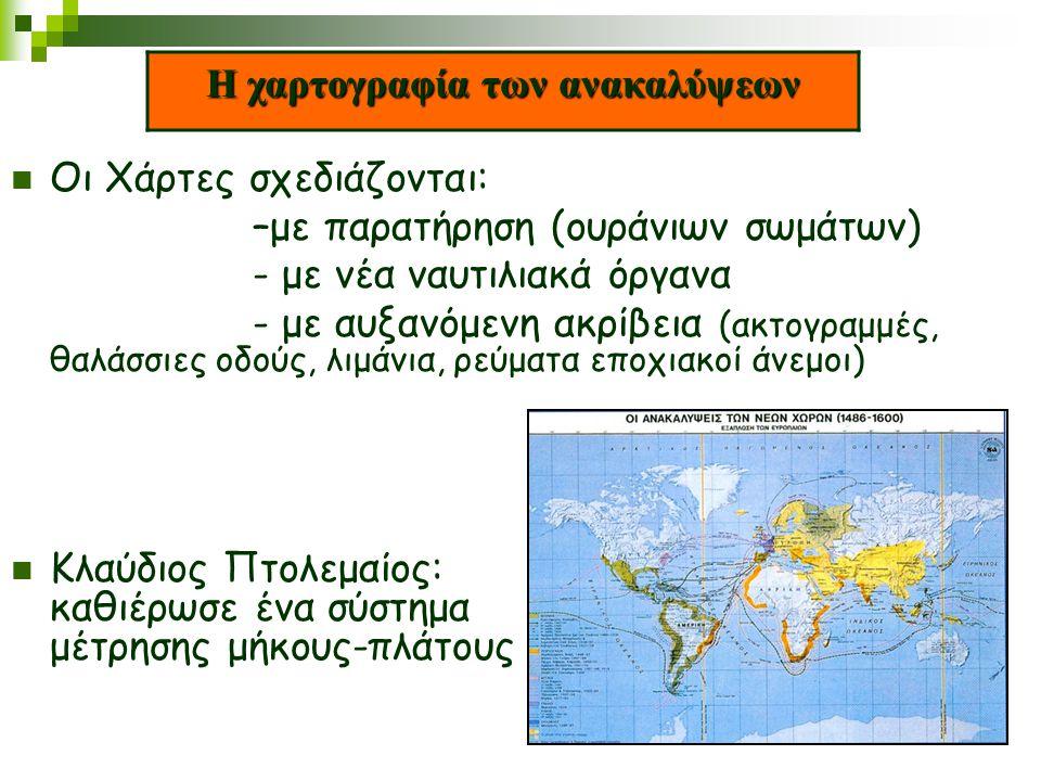 Η χαρτογραφία των ανακαλύψεων Οι Χάρτες σχεδιάζονται: –με παρατήρηση (ουράνιων σωμάτων) - με νέα ναυτιλιακά όργανα - με αυξανόμενη ακρίβεια (ακτογραμμ