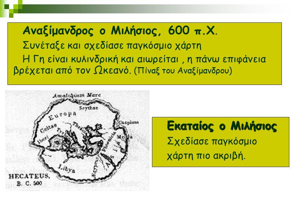 Αναξίμανδρος ο Μιλήσιος, 600 π.Χ. Συνέταξε και σχεδίασε παγκόσμιο χάρτη Η Γη είναι κυλινδρική και αιωρείται, η πάνω επιφάνεια βρέχεται από τον Ωκεανό.