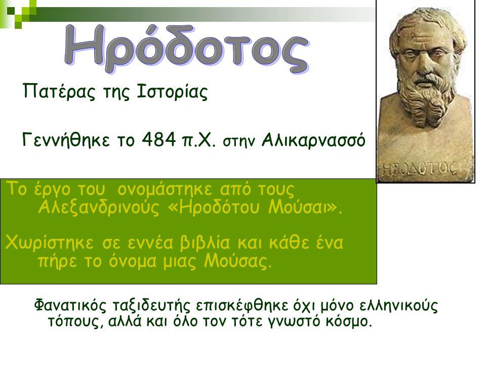 Πατέρας της Ιστορίας Γεννήθηκε το 484 π.Χ. στην Αλικαρνασσό Φανατικός ταξιδευτής επισκέφθηκε όχι μόνο ελληνικούς τόπους, αλλά και όλο τον τότε γνωστό