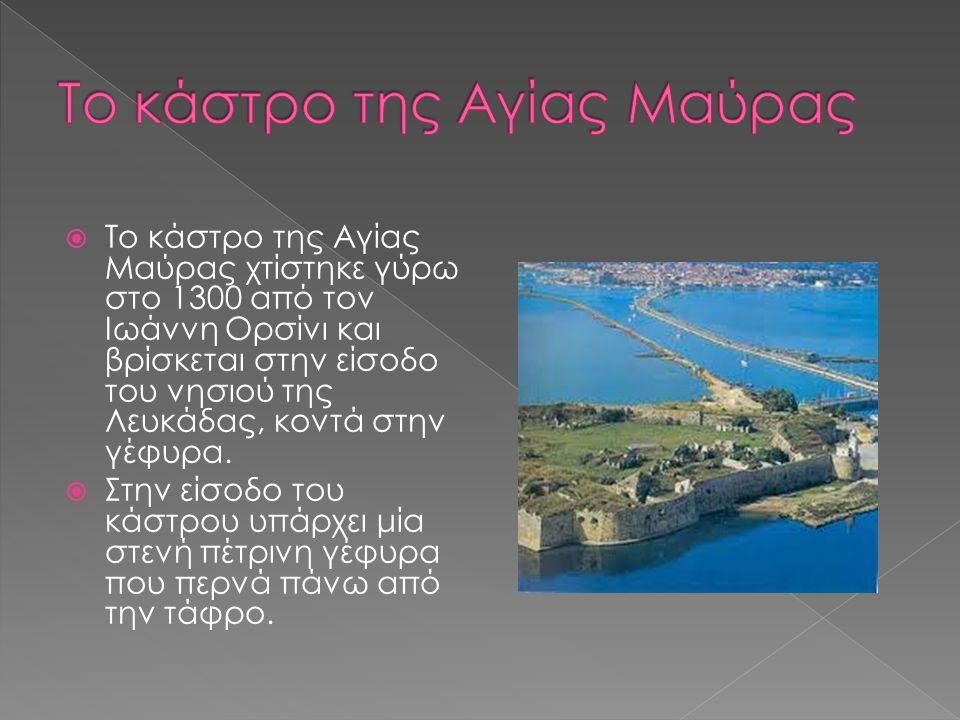  Το κάστρο της Αγίας Μαύρας χτίστηκε γύρω στο 1300 από τον Ιωάννη Ορσίνι και βρίσκεται στην είσοδο του νησιού της Λευκάδας, κοντά στην γέφυρα.  Στην