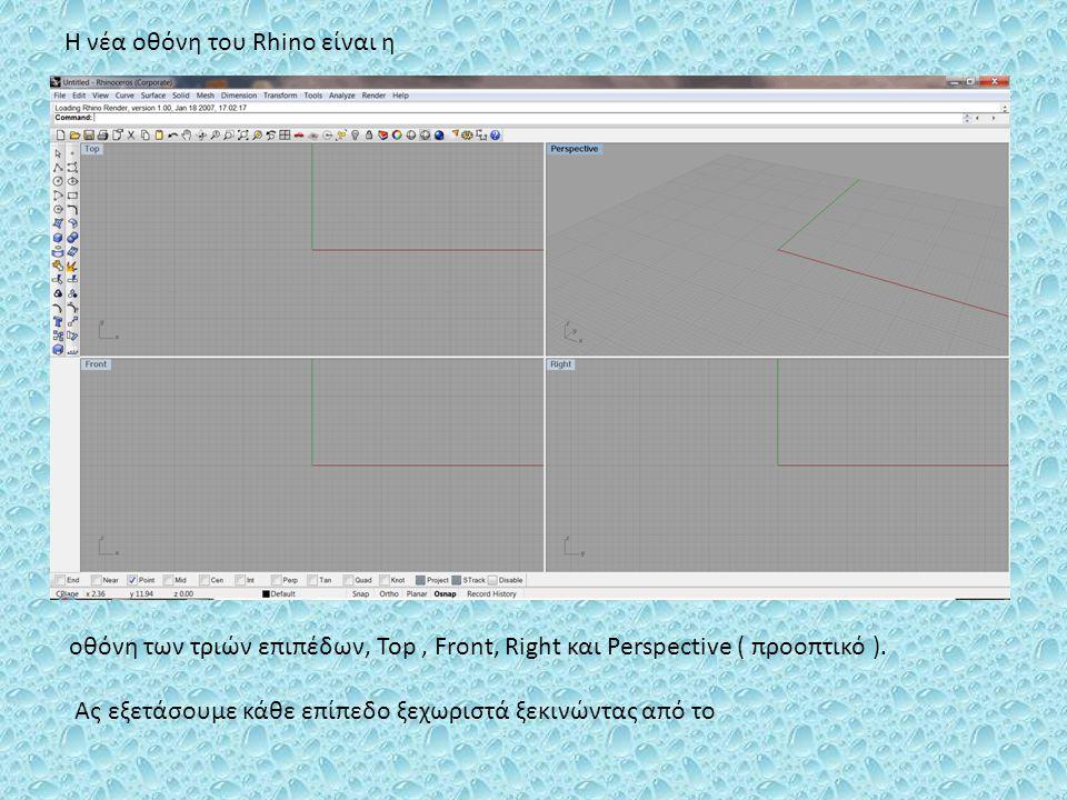 Η νέα οθόνη του Rhino είναι η οθόνη των τριών επιπέδων, Top, Front, Right και Perspective ( προοπτικό ). Ας εξετάσουμε κάθε επίπεδο ξεχωριστά ξεκινώντ