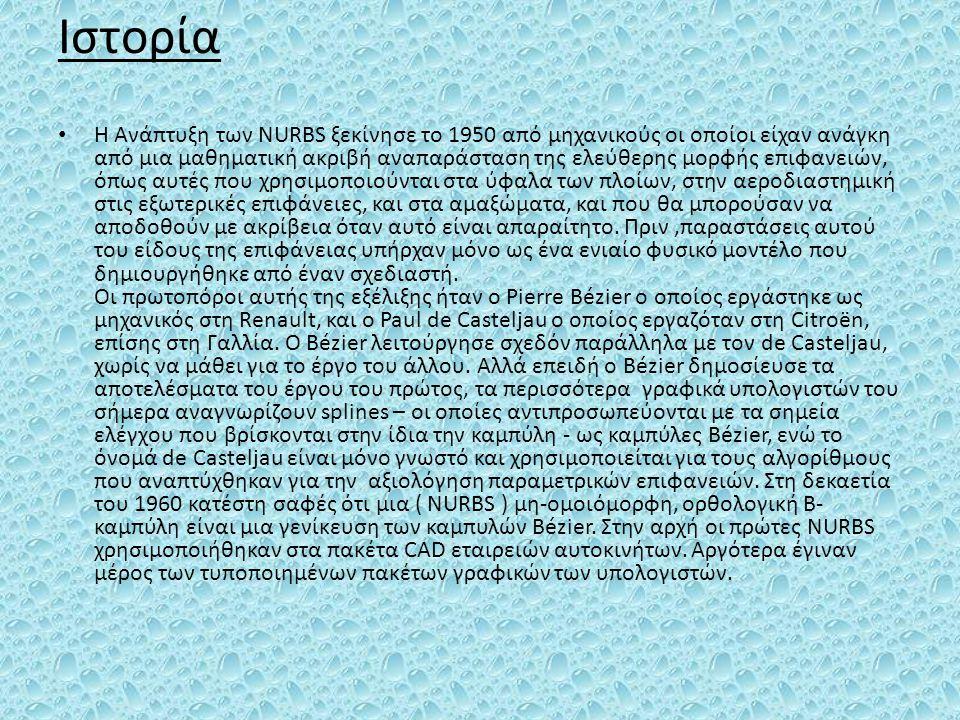 Ιστορία Η Ανάπτυξη των NURBS ξεκίνησε το 1950 από μηχανικούς οι οποίοι είχαν ανάγκη από μια μαθηματική ακριβή αναπαράσταση της ελεύθερης μορφής επιφαν