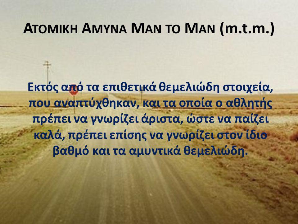 Α ΤΟΜΙΚΗ Α ΜΥΝΑ M AN TO M AN (m.t.m.) Εκτός από τα επιθετικά θεμελιώδη στοιχεία, που αναπτύχθηκαν, και τα οποία ο αθλητής πρέπει να γνωρίζει άριστα, ώ
