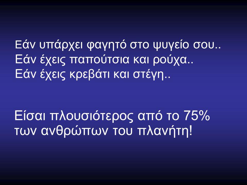 Ε άν υπάρχει φαγητό στο ψυγείο σου.. Εάν έχεις παπούτσια και ρούχα.. Εάν έχεις κρεβάτι και στέγη.. Είσαι πλουσιότερος από το 75% των ανθρώπων του πλαν