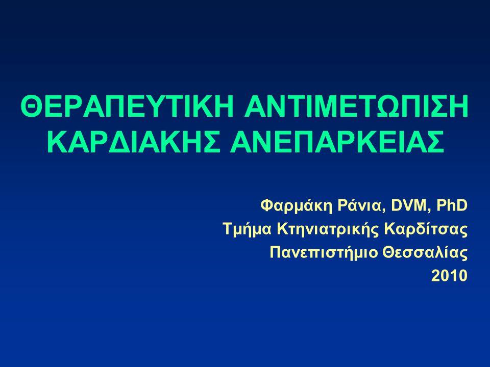 ΘΕΡΑΠΕΥΤΙΚΗ ΑΝΤΙΜΕΤΩΠΙΣΗ ΚΑΡΔΙΑΚΗΣ ΑΝΕΠΑΡΚΕΙΑΣ Φαρμάκη Ράνια, DVM, PhD Τμήμα Κτηνιατρικής Καρδίτσας Πανεπιστήμιο Θεσσαλίας 2010