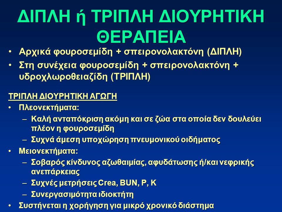 ΔΙΠΛΗ ή ΤΡΙΠΛΗ ΔΙΟΥΡΗΤΙΚΗ ΘΕΡΑΠΕΙΑ Αρχικά φουροσεμίδη + σπειρονολακτόνη (ΔΙΠΛΗ)Αρχικά φουροσεμίδη + σπειρονολακτόνη (ΔΙΠΛΗ) Στη συνέχεια φουροσεμίδη + σπειρονολακτόνη + υδροχλωροθειαζίδη (ΤΡΙΠΛΗ)Στη συνέχεια φουροσεμίδη + σπειρονολακτόνη + υδροχλωροθειαζίδη (ΤΡΙΠΛΗ) ΤΡΙΠΛΗ ΔΙΟΥΡΗΤΙΚΗ ΑΓΩΓΗ Πλεονεκτήματα:Πλεονεκτήματα: –Καλή ανταπόκριση ακόμη και σε ζώα στα οποία δεν δουλεύει πλέον η φουροσεμίδη –Συχνά άμεση υποχώρηση πνευμονικού οιδήματος Μειονεκτήματα:Μειονεκτήματα: –Σοβαρός κίνδυνος αζωθαιμίας, αφυδάτωσης ή/και νεφρικής ανεπάρκειας –Συχνές μετρήσεις Crea, BUN, P, Κ –Συνεργασιμότητα ιδιοκτήτη Συστήνεται η χορήγηση για μικρό χρονικό διάστημαΣυστήνεται η χορήγηση για μικρό χρονικό διάστημα
