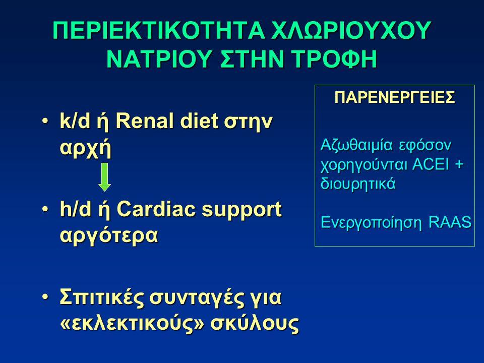 ΠΕΡΙΕΚΤΙΚΟΤΗΤΑ ΧΛΩΡΙΟΥΧΟΥ ΝΑΤΡΙΟΥ ΣΤΗΝ ΤΡΟΦΗ k/d ή Renal diet στην αρχήk/d ή Renal diet στην αρχή h/d ή Cardiac support αργότεραh/d ή Cardiac support αργότερα Σπιτικές συνταγές για «εκλεκτικούς» σκύλουςΣπιτικές συνταγές για «εκλεκτικούς» σκύλους ΠΑΡΕΝΕΡΓΕΙΕΣ Αζωθαιμία εφόσον χορηγούνται ACEI + διουρητικά Ενεργοποίηση RAAS