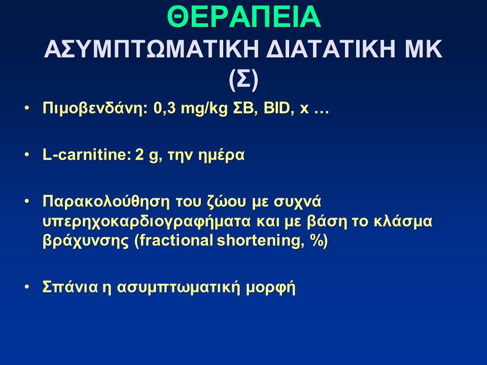 ΘΕΡΑΠΕΙΑ ΑΣΥΜΠΤΩΜΑΤΙΚΗ ΔΙΑΤΑΤΙΚΗ ΜΚ (Σ) Πιμοβενδάνη: 0,3 mg/kg ΣΒ, BID, x …Πιμοβενδάνη: 0,3 mg/kg ΣΒ, BID, x … L-carnitine: 2 g, την ημέραL-carnitine: 2 g, την ημέρα Παρακολούθηση του ζώου με συχνά υπερηχοκαρδιογραφήματα και με βάση το κλάσμα βράχυνσης (fractional shortening, %)Παρακολούθηση του ζώου με συχνά υπερηχοκαρδιογραφήματα και με βάση το κλάσμα βράχυνσης (fractional shortening, %) Σπάνια η ασυμπτωματική μορφήΣπάνια η ασυμπτωματική μορφή