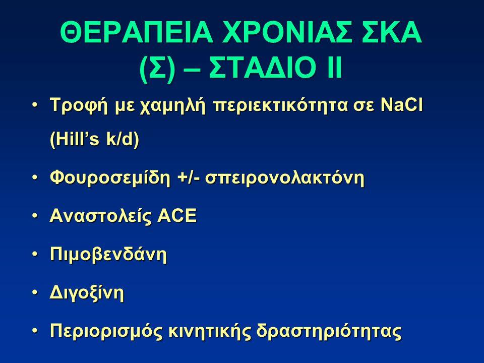 ΘΕΡΑΠΕΙΑ ΧΡΟΝΙΑΣ ΣΚΑ (Σ) – ΣΤΑΔΙΟ ΙΙ Τροφή με χαμηλή περιεκτικότητα σε NaCl (Hill's k/d)Τροφή με χαμηλή περιεκτικότητα σε NaCl (Hill's k/d) Φουροσεμίδη +/- σπειρονολακτόνηΦουροσεμίδη +/- σπειρονολακτόνη Αναστολείς ACEΑναστολείς ACE ΠιμοβενδάνηΠιμοβενδάνη ΔιγοξίνηΔιγοξίνη Περιορισμός κινητικής δραστηριότηταςΠεριορισμός κινητικής δραστηριότητας