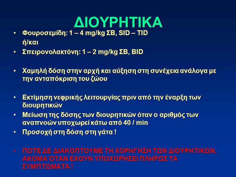 ΔΙΟΥΡΗΤΙΚΑ Φουροσεμίδη: 1 – 4 mg/kg ΣΒ, SID – TIDΦουροσεμίδη: 1 – 4 mg/kg ΣΒ, SID – TIDή/και Σπειρονολακτόνη: 1 – 2 mg/kg ΣΒ, BIDΣπειρονολακτόνη: 1 – 2 mg/kg ΣΒ, BID Χαμηλή δόση στην αρχή και αύξηση στη συνέχεια ανάλογα με την ανταπόκριση του ζώουΧαμηλή δόση στην αρχή και αύξηση στη συνέχεια ανάλογα με την ανταπόκριση του ζώου Εκτίμηση νεφρικής λειτουργίας πριν από την έναρξη των διουρητικώνΕκτίμηση νεφρικής λειτουργίας πριν από την έναρξη των διουρητικών Μείωση της δόσης των διουρητικών όταν ο αριθμός των αναπνοών υποχωρεί κάτω από 40 / minΜείωση της δόσης των διουρητικών όταν ο αριθμός των αναπνοών υποχωρεί κάτω από 40 / min Προσοχή στη δόση στη γάτα !Προσοχή στη δόση στη γάτα .