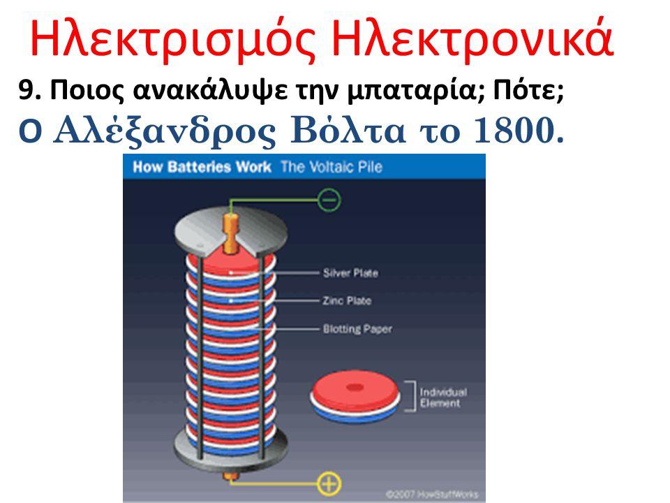 Ηλεκτρισμός Ηλεκτρονικά 9. Ποιος ανακάλυψε την μπαταρία; Πότε; Ο Αλέξανδρος Βόλτα το 1800.