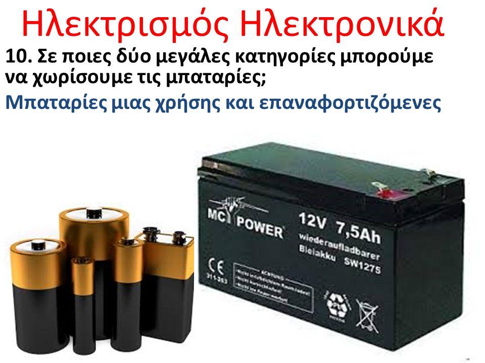 Ηλεκτρισμός Ηλεκτρονικά 10. Σε ποιες δύο μεγάλες κατηγορίες μπορούμε να χωρίσουμε τις μπαταρίες; Μπαταρίες μιας χρήσης και επαναφορτιζόμενες