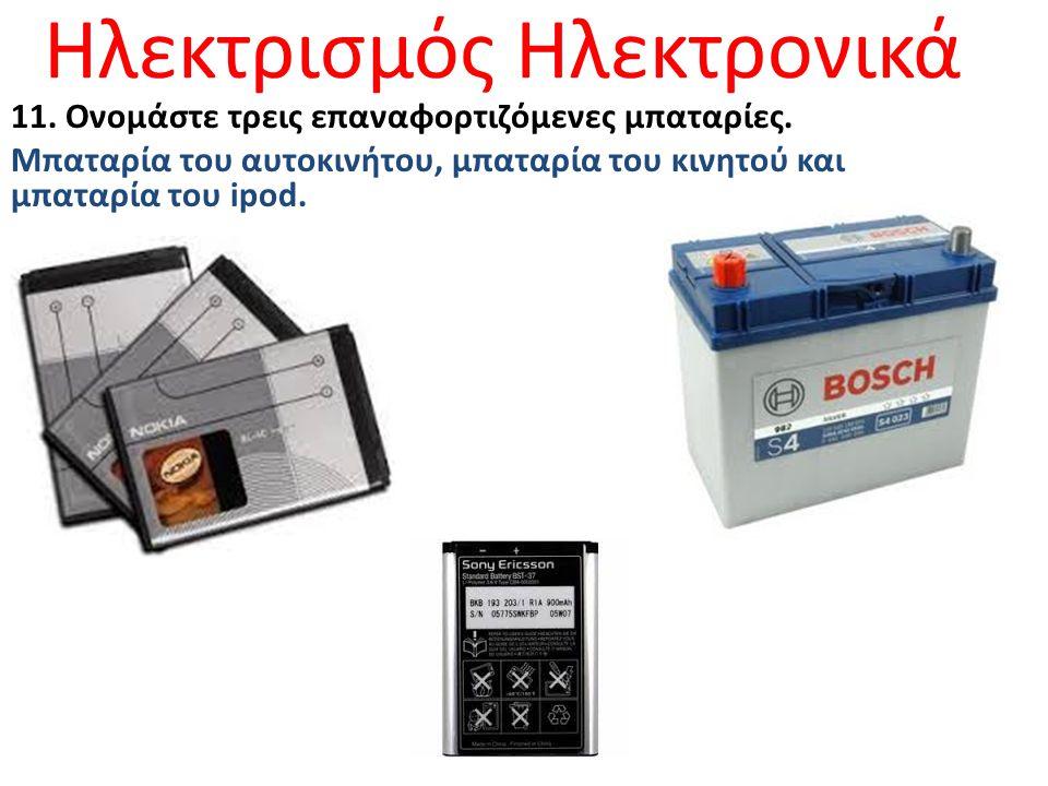 Ηλεκτρισμός Ηλεκτρονικά 11. Ονομάστε τρεις επαναφορτιζόμενες μπαταρίες. Μπαταρία του αυτοκινήτου, μπαταρία του κινητού και μπαταρία του ipod.