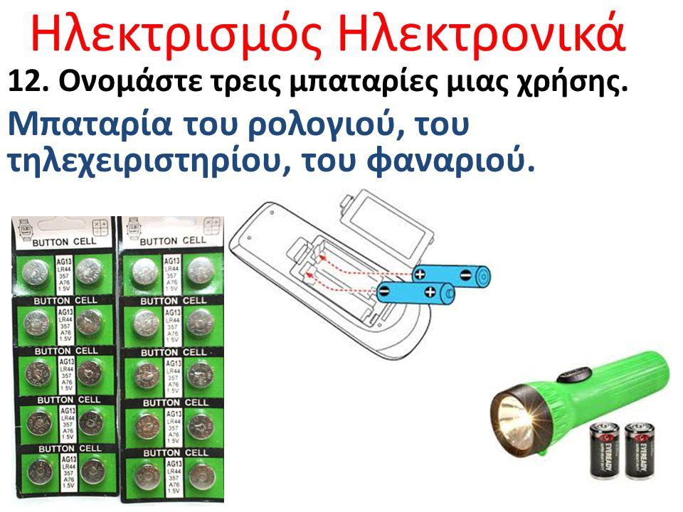 Ηλεκτρισμός Ηλεκτρονικά 12. Ονομάστε τρεις μπαταρίες μιας χρήσης. Μπαταρία του ρολογιού, του τηλεχειριστηρίου, του φαναριού.
