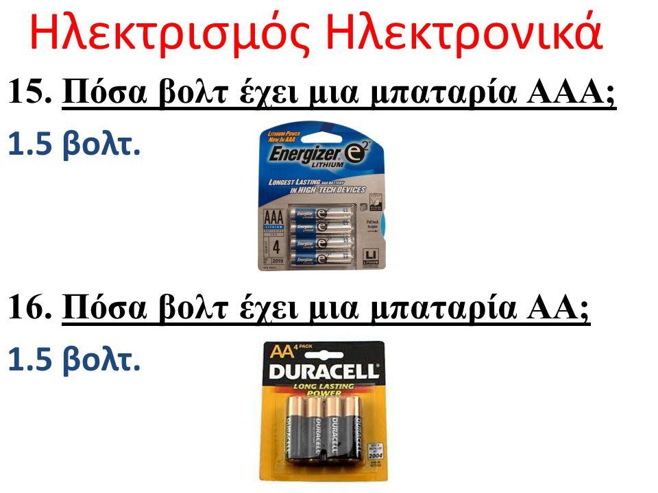 Ηλεκτρισμός Ηλεκτρονικά 15. Πόσα βολτ έχει μια μπαταρία ΑΑΑ; 1.5 βολτ. 16. Πόσα βολτ έχει μια μπαταρία ΑΑ; 1.5 βολτ.