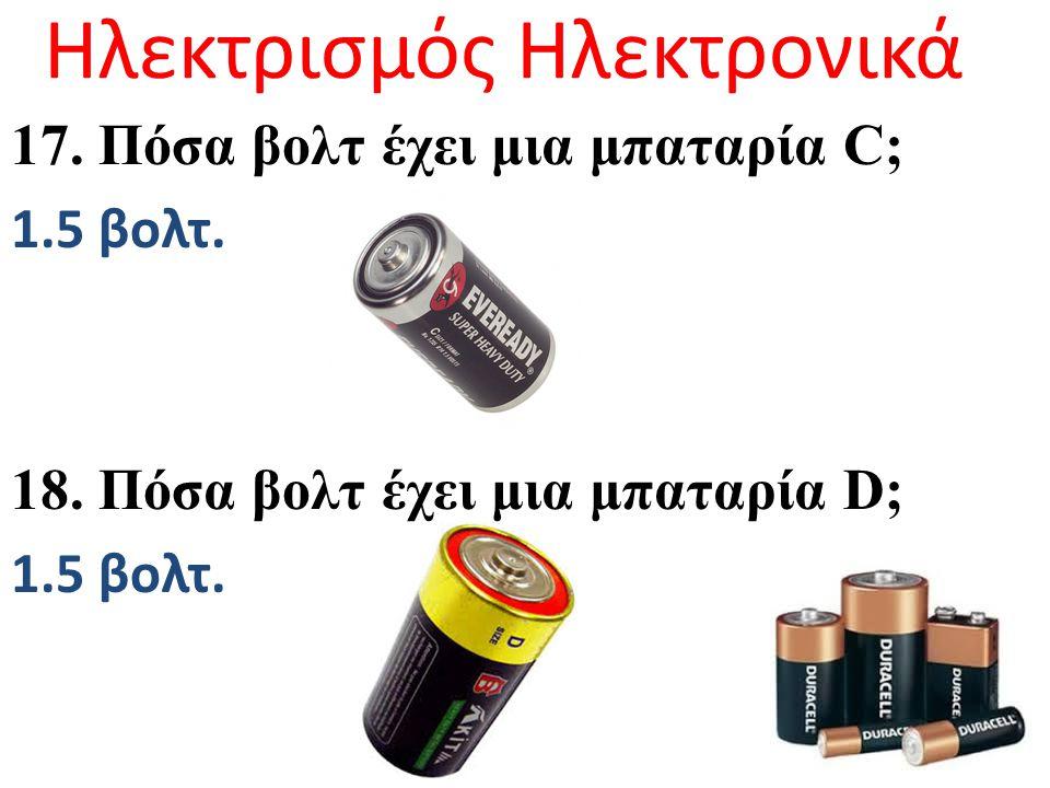 Ηλεκτρισμός Ηλεκτρονικά 17. Πόσα βολτ έχει μια μπαταρία C; 1.5 βολτ. 18. Πόσα βολτ έχει μια μπαταρία D; 1.5 βολτ.