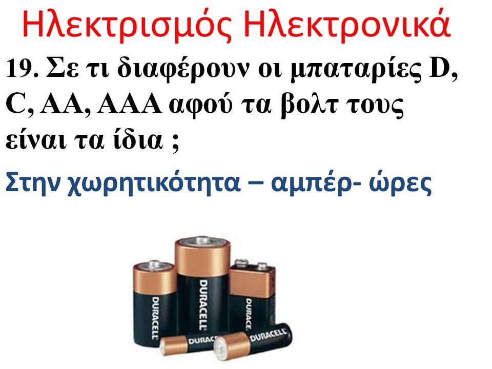 Ηλεκτρισμός Ηλεκτρονικά 19. Σε τι διαφέρουν οι μπαταρίες D, C, AA, AAA αφού τα βολτ τους είναι τα ίδια ; Στην χωρητικότητα – αμπέρ- ώρες