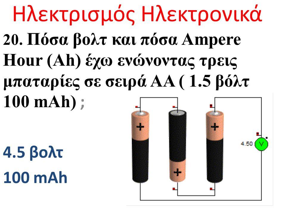 Ηλεκτρισμός Ηλεκτρονικά 20. Πόσα βολτ και πόσα Ampere Hour (Ah) έχω ενώνoντας τρεις μπαταρίες σε σειρά ΑΑ ( 1.5 βόλτ 100 mAh) ; 4.5 βολτ 100 mAh