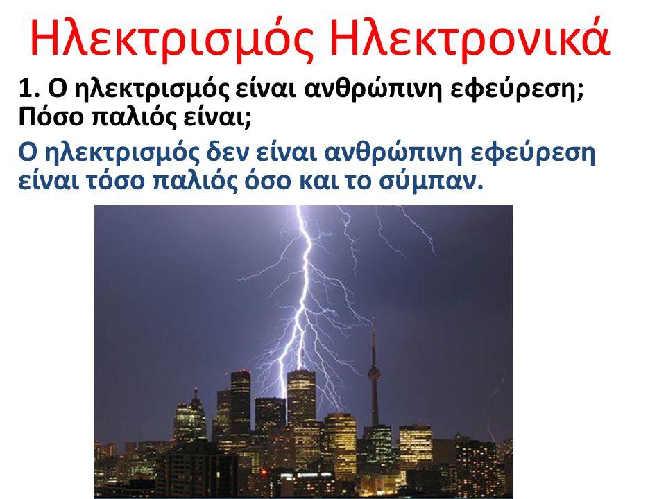 Ηλεκτρισμός Ηλεκτρονικά 1. Ο ηλεκτρισμός είναι ανθρώπινη εφεύρεση; Πόσο παλιός είναι; Ο ηλεκτρισμός δεν είναι ανθρώπινη εφεύρεση είναι τόσο παλιός όσο